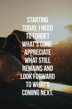 Starting today, I need to forget what's gone. Appreciate what still remains and look forward to what's coming next. #quote #inspiration
