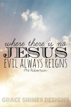 """Where there is no Jesus, evil always reigns"" - Phil Robertson from Duck Dynasty Quote with Christian message"
