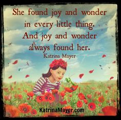 She found joy and wonder in every little thing. And joy and wonder always found her. Katrina Mayer