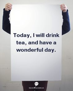 Today, I will drink tea, and have a wonderful day//