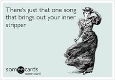 There's just that one song that brings out your inner stripper.