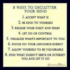 8 Ways to Declutter Your Mind: 1. Accept what is 2. Be kind to yourself 3. Release your guilt and fears 4. Let go of control 5. Visualize what's important to you 6. Focus on your life-force energy 7. Allow yourself to be vulnerable 8. Find what doesn't serve or interest you and let it go