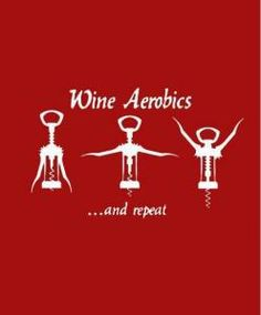 Wine Aerobics. now I can say I do Aerobics! LOL