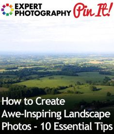 How to Create Awe-Inspiring Landscape Photos – 10 Essential Tips