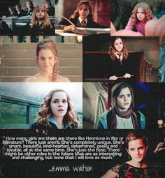 How many girls are there like Hermione in film or literature? There just aren't. She's completely unique. She's smart, beautiful, kind-hearted, determined, geeky, and lovable, all at the same time. She's just the best. There might be other roles in the future that are as interesting and challenging, but none that I will love as much.- Emma