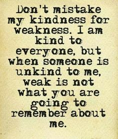 #Words - Don't mistake my kindness for weakness. I am kind to everyone, but when someone is unkind to me, weak is not what you're going to remember about me.