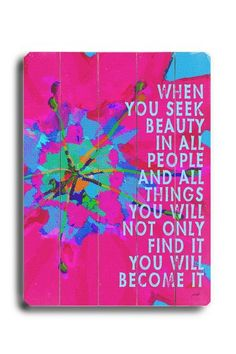 when you seek beauty in all people and in all things, you will not only find it, you will become it.