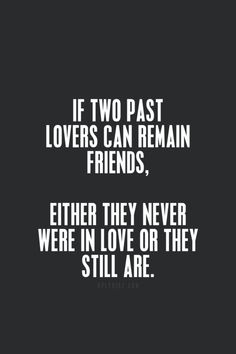 If two past lovers can remain friends, either they never were in love or they still are.