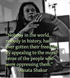 """Nobody in the world, nobody in history, has ever gotten their freedom by appealing to the moral sense of the people who were oppressing them."" Assata Shakur"