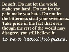 Be soft. Do not let the world make you hard...