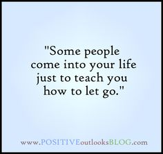 Some people come into your life just to teach you how to let go...