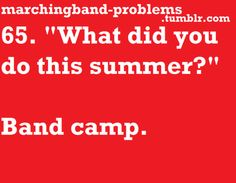 "65. ""What did you do this summer?"" Band camp."