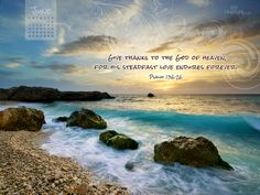 Give thanks to the God of Heaven, for his steadfast love endures forever.  Psalm 136:26