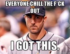Justin Verlander - everyone chill the f*ck out I GOT THIS.