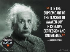 """It is the supreme art of the teacher to awaken joy in creative expression and knowledge."" - Albert Einstein"