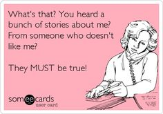 Funny Confession Ecard: What's that? You heard a bunch of stories about me? From someone who doesn't like me? They MUST be true!