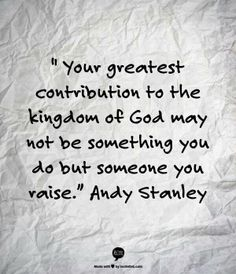"""""""Your greatest contribution to the Kingdom of God may not be something you do but something you raise."""" Andy Stanley"""
