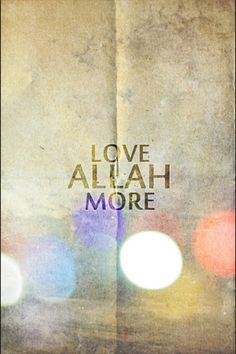Rather, love Allah The Most, more than anyone else.