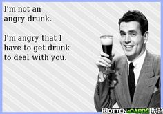 I'm not an angry drunk.  I'm angry that I have to get drunk to deal with you.