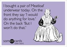 """At first, I was like """"Meatloaf""""? . . . ahhh, I see what you did there! . . . . hahahaha"""