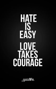 Hate is easy.    Love takes courage.