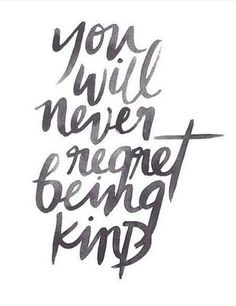You will never regret being kind.