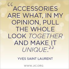 """""""Accessories are what, in my opinion, pull the whole look together and make it unique."""" -Yves Saint Laurent"""