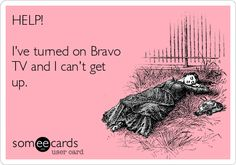 HELP! Ive turned on Bravo TV and I cant get up.