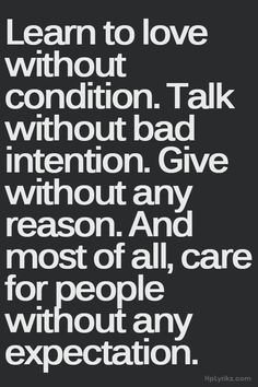 Love without condition...talk without bad intention...care without expectation