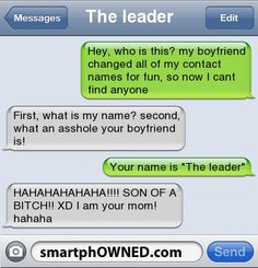 The leaderHey, who is this? my boyfriend changed all of my contact names for fun, so now i cant find anyone | first, what is my name? second, what an asshole your boyfriend is! | your name is 'The leader' | HAHAHAHAHAHA!!!! SON OF A BITCH!! XD i am your mom! hahaha