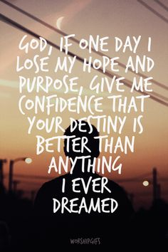 God, if one day I lose my hope and purpose, give me confidence that your destiny is better than anything I ever dreamed.