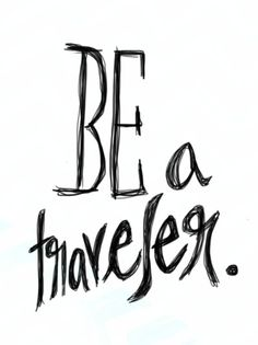 Be a traveler.