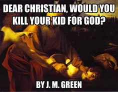 Dear Christian, Would You Kill Your Kid For God?  by J. M. Green - click to read at the Debunking Christianity blog.