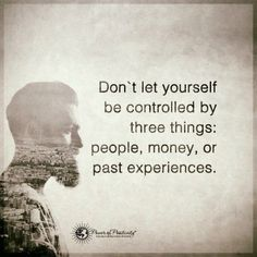 Don't let yourself be controlled by three things: people, money, or past experiences