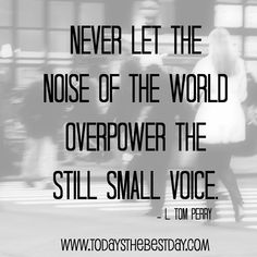 never let the noise of the world overpower the still small voice.