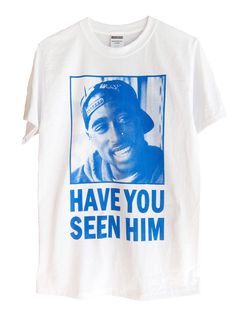 """Have you seen him"" Tupac shirt"