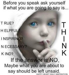 Before you speak, ask yourself if what you are going to say is True, Helpful, Inspiring, Necessary, Kind.