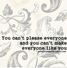 """A good reminder: """"You can't please everyone and you can't make everyone like you"""". If you are pleasing everyone, then you're doing something wrong."""