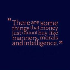 """""""There are some things that money just cannot buy. like manners. morals and intelligence."""""""
