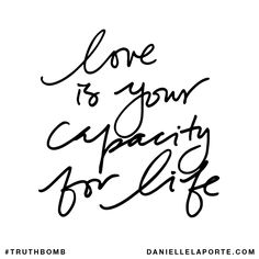 Love is your capacity for life. Subscribe: DanielleLaPorte.com #Truthbomb #Words #Quotes