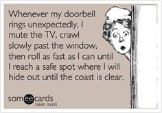 Never show up at my door unannounced. Because chances are you won't get in.