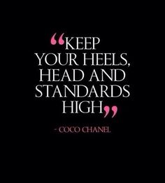 """""""Keep your heels, head and standards high""""- Coco Chanel Not sure if it's actually said by Coco Chanel, but it's an awesome quote nonetheless!"""