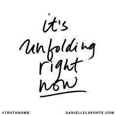It's unfolding right now. Subscribe: DanielleLaPorte.com #Truthbomb #Words #Quotes