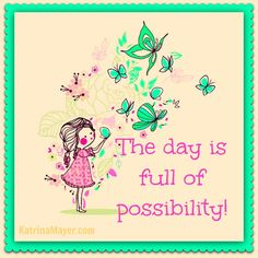 The day is full of possibility.