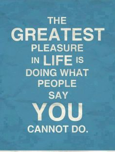The GREATEST PLEASURE in life is DOING what people say you CANNOT do #JustDoIt!