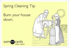 Spring Cleaning Tip: Burn your house down.