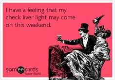 I have a feeling that my check liver light may come on this weekend. #friday