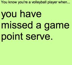 You know you're a volleyball player when...you have missed a game point serve.