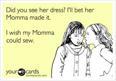 """My mama could sew beautifully and did sew my clothes.  I had a new dress for every occasion and it was wonderful as a little girl.  """"sewing envy"""" did exist!  Thank you, Mama."""