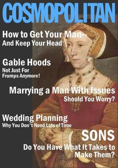 If Cosmo was around during the Tudors... haha! You have to be a history geek to truly appreciate this!